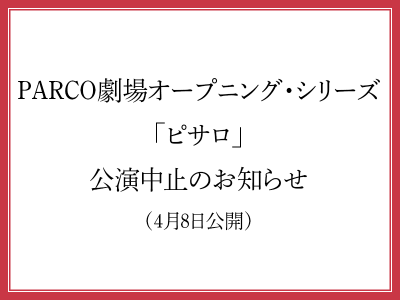 PARCO劇場オープニング・シリーズ「ピサロ」公演中止のお知らせ(4月8 ...