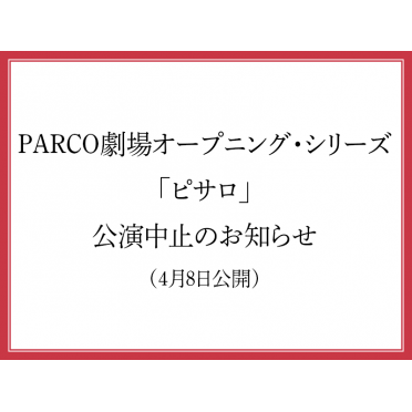 PARCO劇場オープニング・シリーズ「ピサロ」公演中止のお知らせ(4月8日更新)